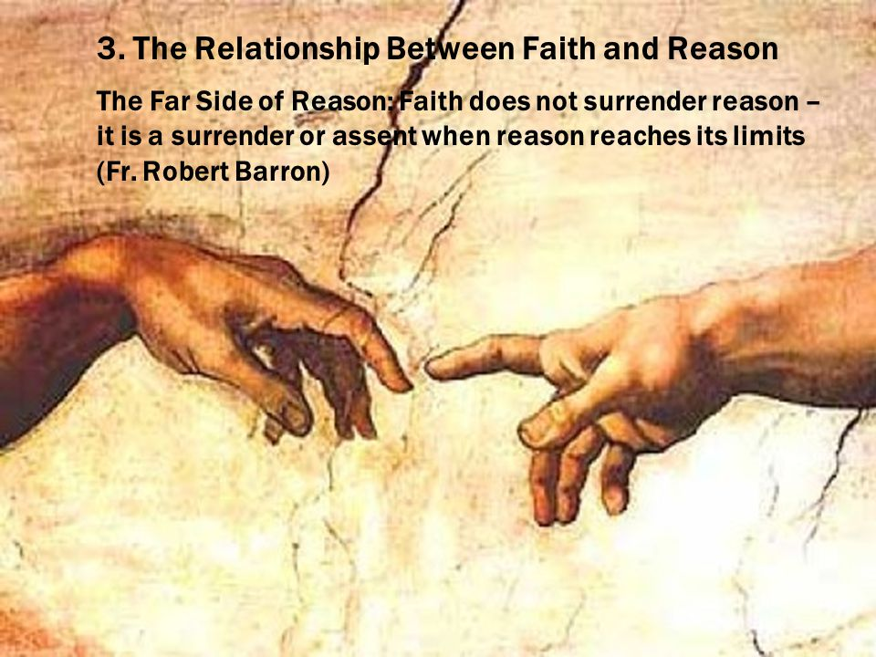 3. The Relationship Between Faith and Reason The Far Side of Reason: Faith does not surrender reason – it is a surrender or assent when reason reaches