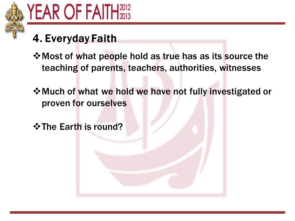 4. Everyday Faith  Most of what people hold as true has as its source the teaching of parents, teachers, authorities, witnesses  Much of what we hol