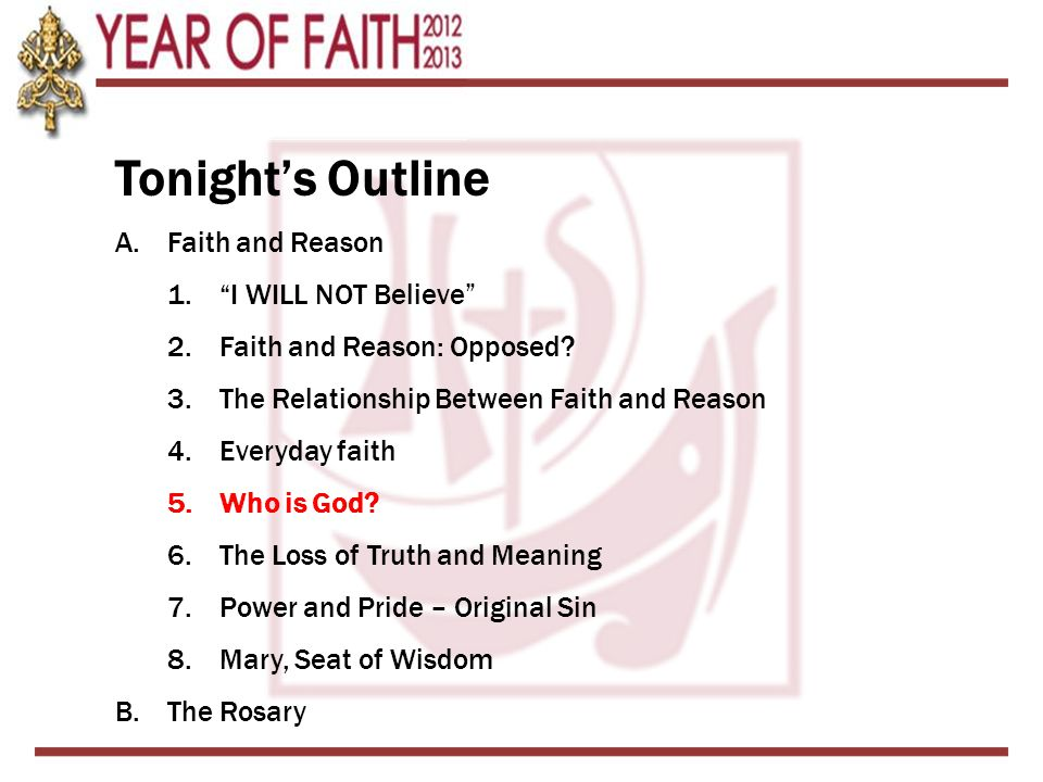 """Tonight's Outline A.Faith and Reason 1.""""I WILL NOT Believe"""" 2.Faith and Reason: Opposed? 3.The Relationship Between Faith and Reason 4.Everyday faith"""