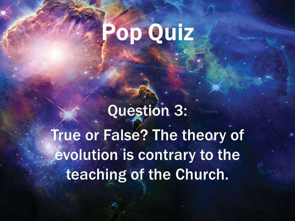 Pop Quiz Question 3: True or False? The theory of evolution is contrary to the teaching of the Church.