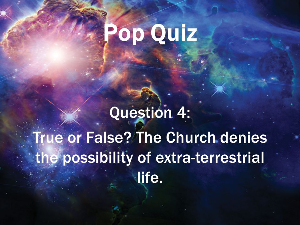 Pop Quiz Question 4: True or False? The Church denies the possibility of extra-terrestrial life.