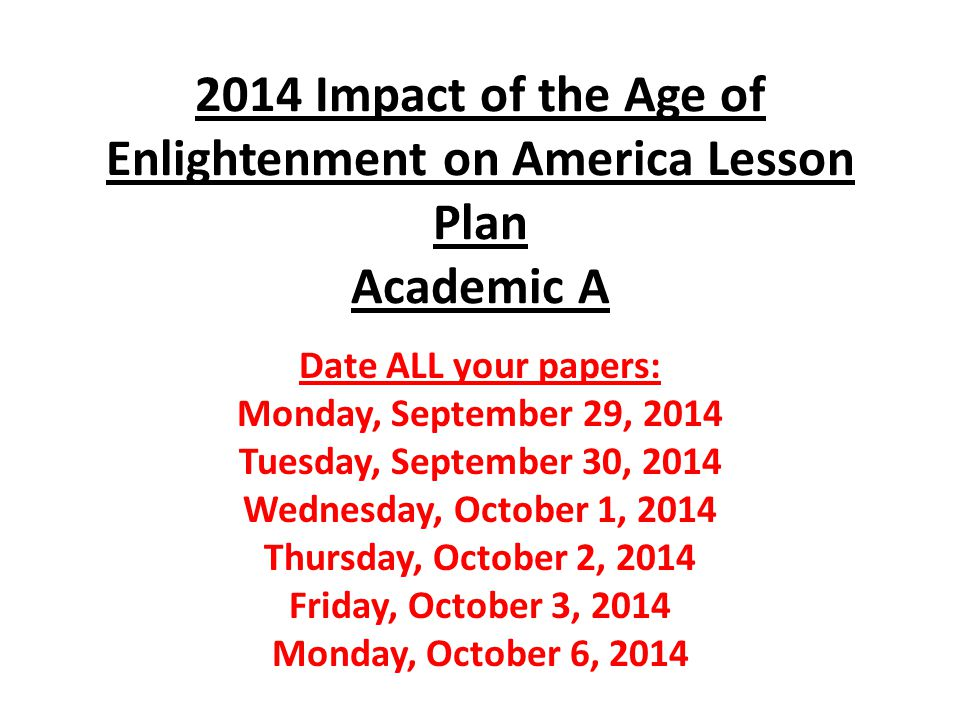 2014 Impact of the Age of Enlightenment on America Lesson Plan Academic A Date ALL your papers: Monday, September 29, 2014 Tuesday, September 30, 2014