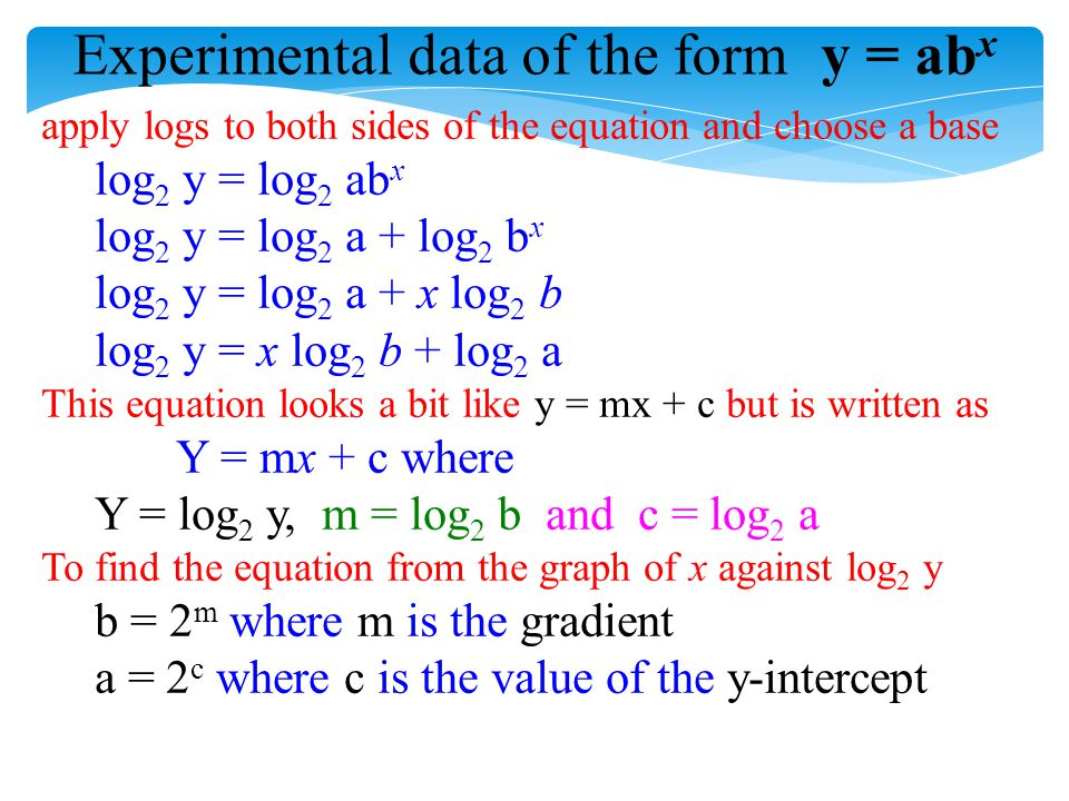 Experimental data of the formy = ab x apply logs to both sides of the equation and choose a base log 2 y = log 2 ab x log 2 y = log 2 a + log 2 b x lo