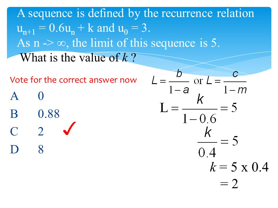 A sequence is defined by the recurrence relation u n+1 = 0.6u n + k and u 0 = 3. As n -> ∞, the limit of this sequence is 5. What is the value of k ?