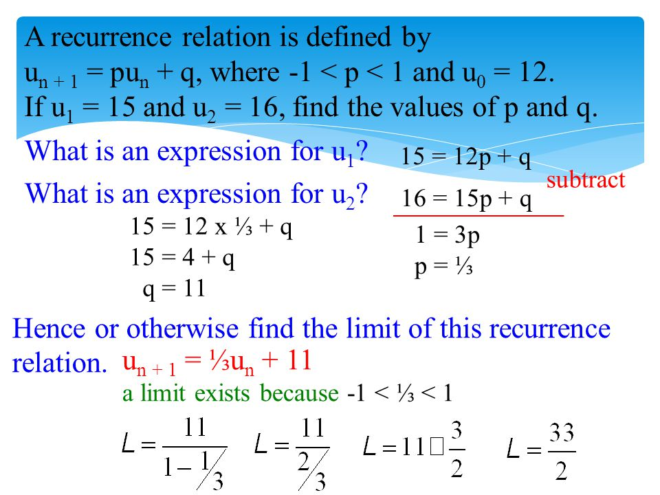 A recurrence relation is defined by u n + 1 = pu n + q, where -1 < p < 1 and u 0 = 12. If u 1 = 15 and u 2 = 16, find the values of p and q. Hence or