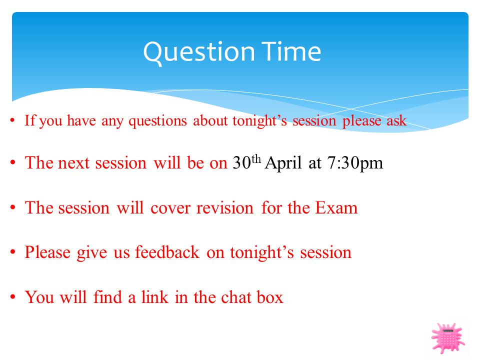 Question Time If you have any questions about tonight's session please ask The next session will be on 30 th April at 7:30pm The session will cover re