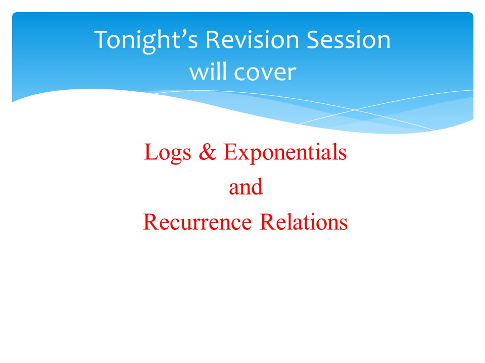 Logs & Exponentials and Recurrence Relations Tonight's Revision Session will cover