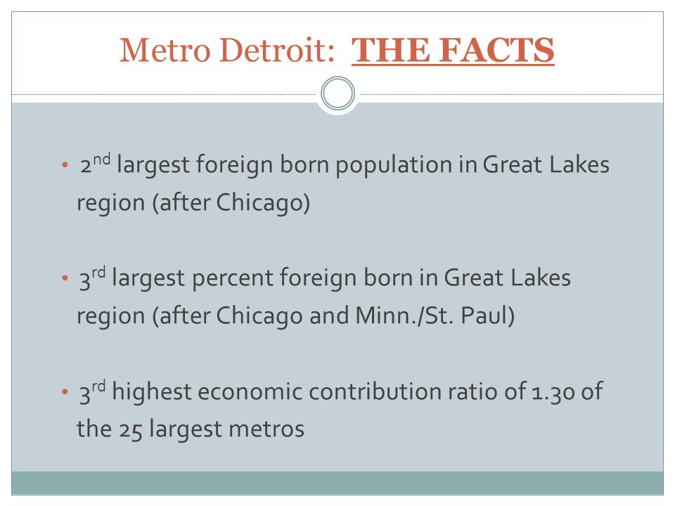 Metro Detroit: THE FACTS 2 nd largest foreign born population in Great Lakes region (after Chicago) 3 rd largest percent foreign born in Great Lakes region (after Chicago and Minn./St.