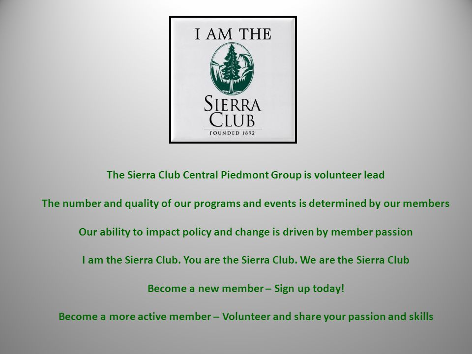 The Sierra Club Central Piedmont Group is volunteer lead The number and quality of our programs and events is determined by our members Our ability to impact policy and change is driven by member passion I am the Sierra Club.