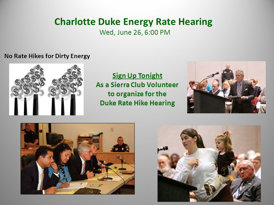 Charlotte Duke Energy Rate Hearing Wed, June 26, 6:00 PM No Rate Hikes for Dirty Energy Sign Up Tonight As a Sierra Club Volunteer to organize for the Duke Rate Hike Hearing