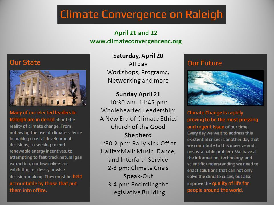 April 21 and 22 www.climateconvergencenc.org Saturday, April 20 All day Workshops, Programs, Networking and more Sunday April 21 10:30 am- 11:45 pm: Wholehearted Leadership: A New Era of Climate Ethics Church of the Good Shepherd 1:30-2 pm: Rally Kick-Off at Halifax Mall: Music, Dance, and Interfaith Service 2-3 pm: Climate Crisis Speak-Out 3-4 pm: Encircling the Legislative Building