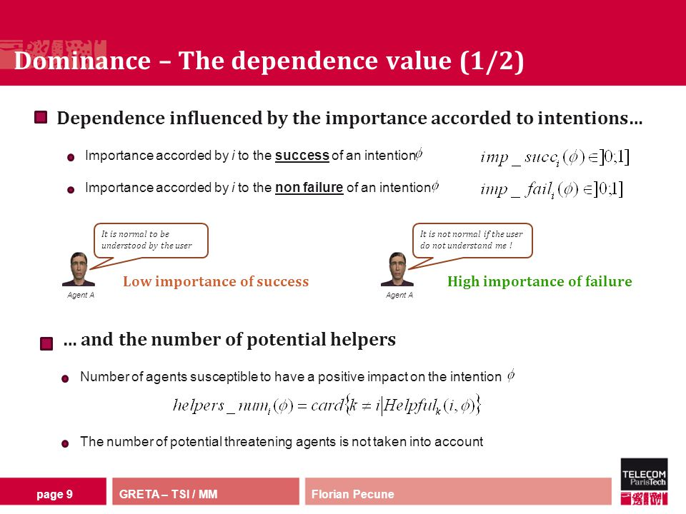GRETA – TSI / MM Dominance – The dependence value (1/2) Florian Pecunepage 9 Importance accorded by i to the success of an intention Dependence influenced by the importance accorded to intentions… Importance accorded by i to the non failure of an intention … and the number of potential helpers Number of agents susceptible to have a positive impact on the intention The number of potential threatening agents is not taken into account Agent A It is normal to be understood by the user Low importance of success Agent A It is not normal if the user do not understand me .