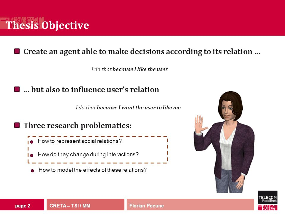 GRETA – TSI / MM Thesis Objective Florian Pecunepage 2 Create an agent able to make decisions according to its relation … … but also to influence user's relation How to represent social relations.