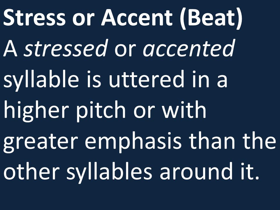 Stress or Accent (Beat) A stressed or accented syllable is uttered in a higher pitch or with greater emphasis than the other syllables around it.
