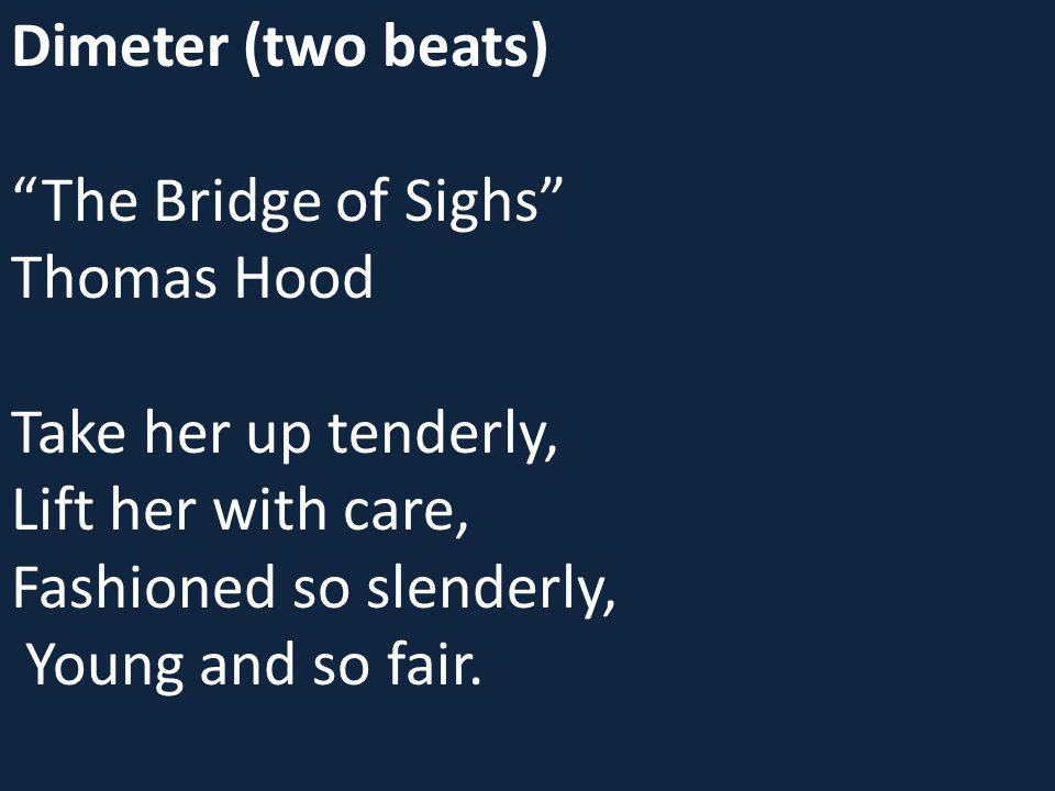 "Dimeter (two beats) ""The Bridge of Sighs"" Thomas Hood Take her up tenderly, Lift her with care, Fashioned so slenderly, Young and so fair."