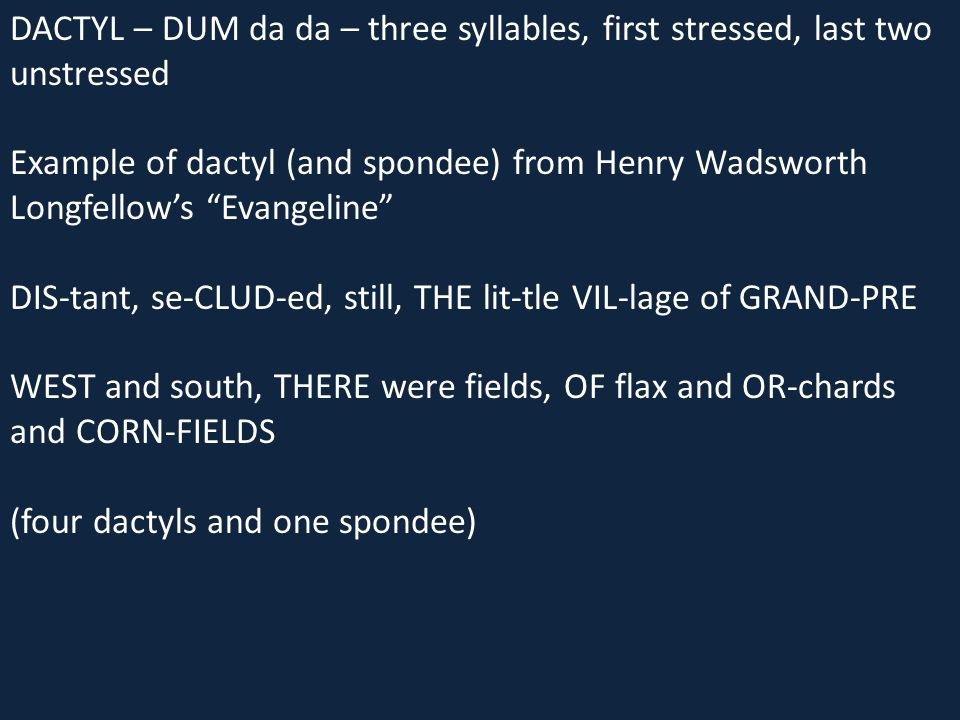 "DACTYL – DUM da da – three syllables, first stressed, last two unstressed Example of dactyl (and spondee) from Henry Wadsworth Longfellow's ""Evangelin"