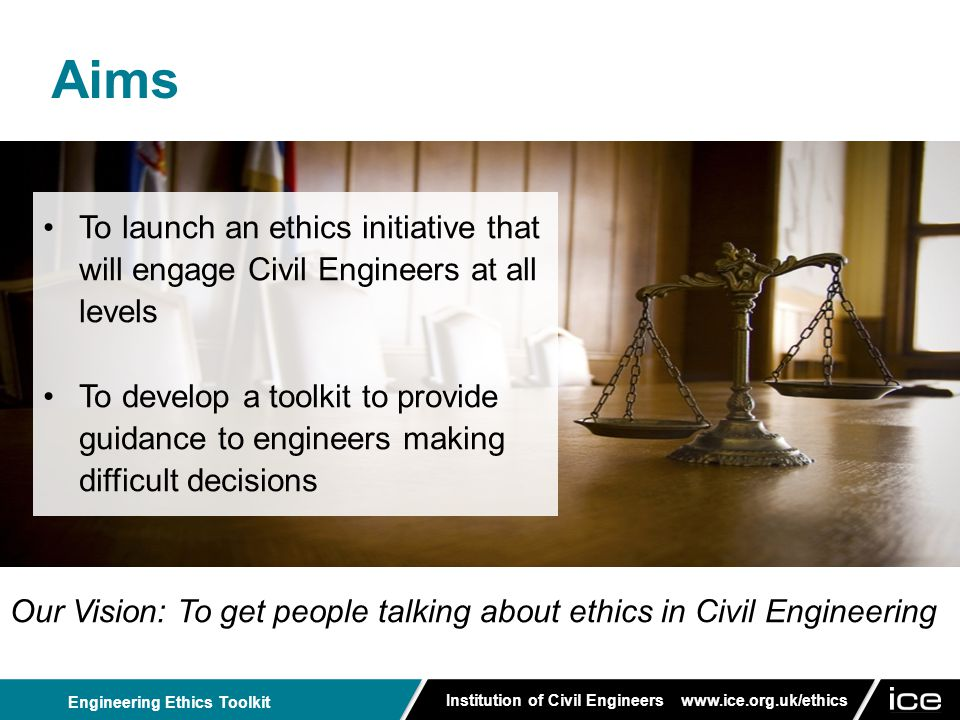 Institution of Civil Engineers www.ice.org.uk/ethics Engineering Ethics Toolkit Acknowledgements The Apprentices would like to thank: Rob Lawlor, Lecturer in Applied Ethics, Inter-Disciplinary Ethics Applied Centre, University of Leeds Barry Clarke, ICE President 2012/13 and Professor of Civil Engineering Geotechnics, University of Leeds The Apprentices would also like to thank their organisations for their support: Atkins, Buro Happold, CH2M HILL, Mott MacDonald & Thames Water