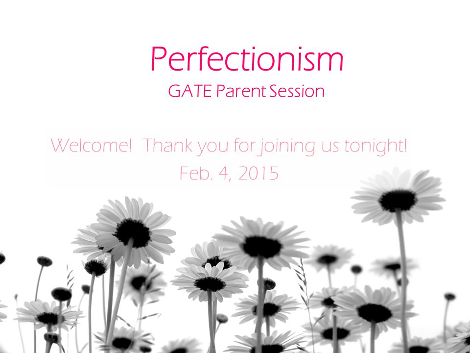 Perfectionism GATE Parent Session Welcome! Thank you for joining us tonight! Feb. 4, 2015