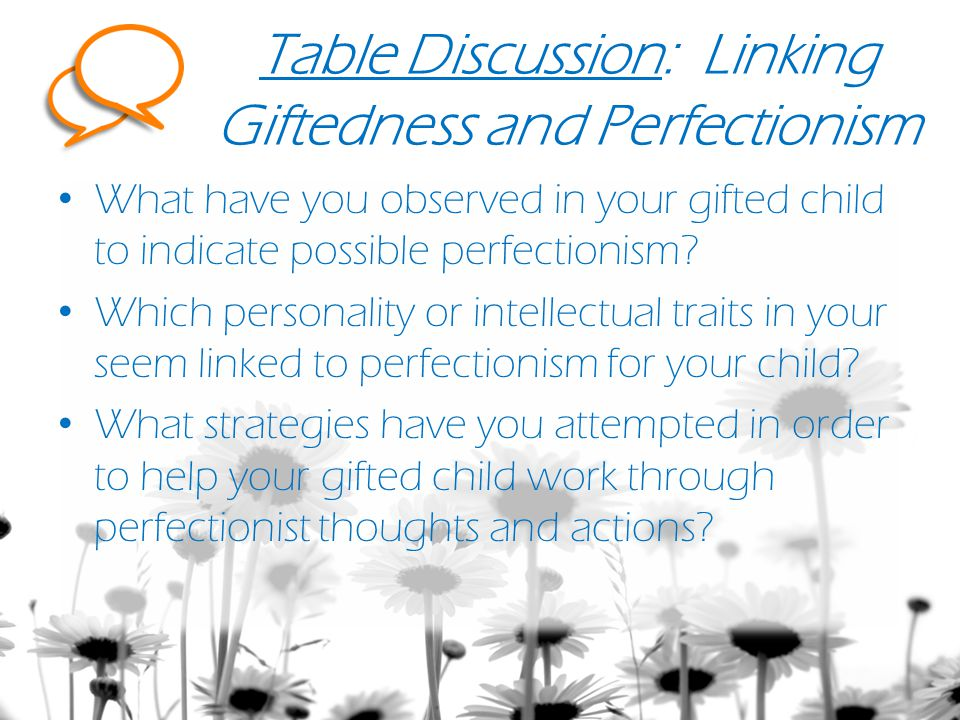 Table Discussion: Linking Giftedness and Perfectionism What have you observed in your gifted child to indicate possible perfectionism.