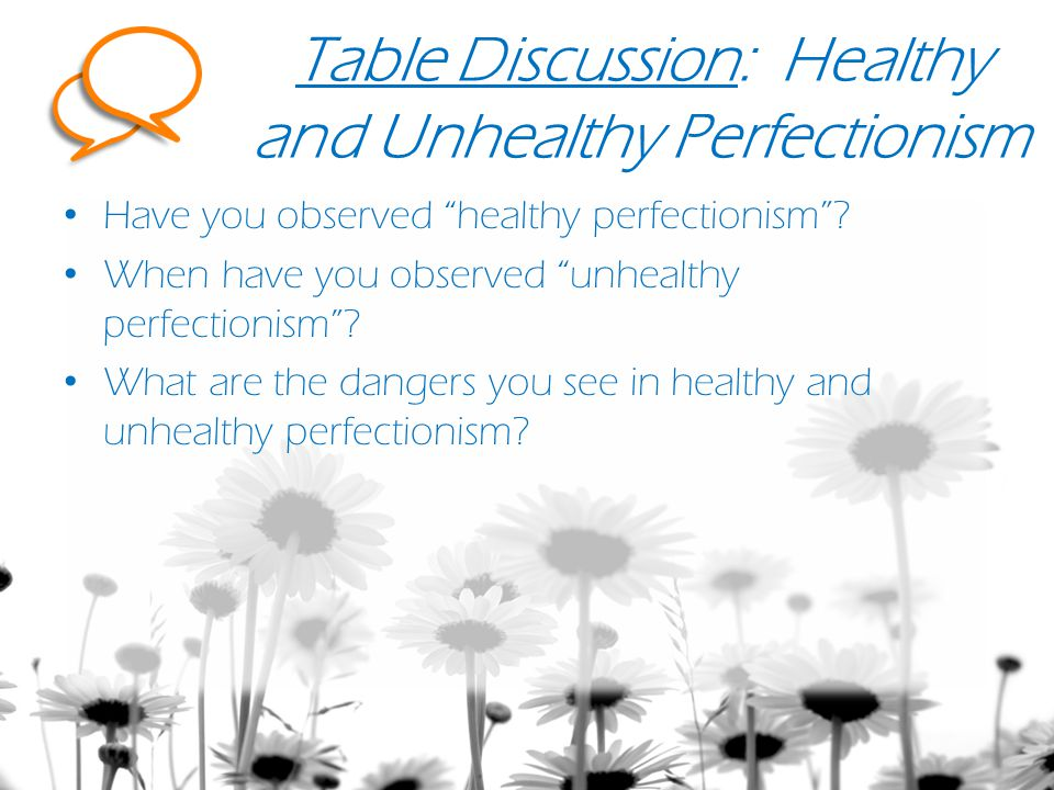 Table Discussion: Healthy and Unhealthy Perfectionism Have you observed healthy perfectionism .