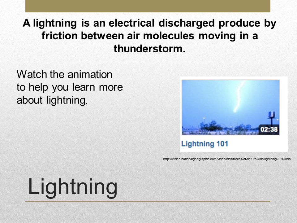 Lightning A lightning is an electrical discharged produce by friction between air molecules moving in a thunderstorm.