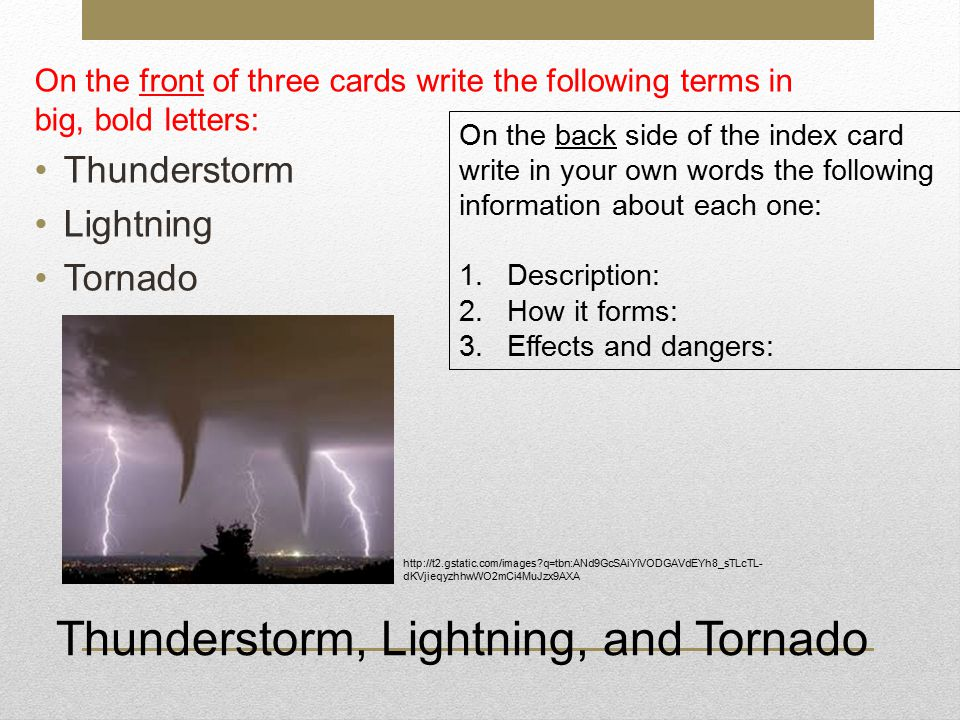 On the front of three cards write the following terms in big, bold letters: Thunderstorm Lightning Tornado On the back side of the index card write in your own words the following information about each one: 1.Description: 2.How it forms: 3.Effects and dangers: Thunderstorm, Lightning, and Tornado http://t2.gstatic.com/images?q=tbn:ANd9GcSAiYiVODGAVdEYh8_sTLcTL- dKVjieqyzhhwWO2mCi4MuJzx9AXA