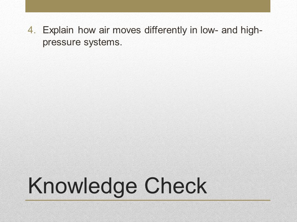 Knowledge Check 4.Explain how air moves differently in low- and high- pressure systems.
