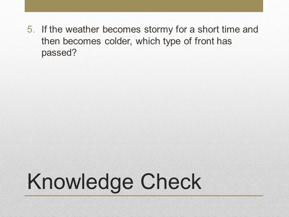 Knowledge Check 5.If the weather becomes stormy for a short time and then becomes colder, which type of front has passed