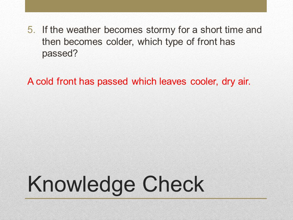 Knowledge Check 5.If the weather becomes stormy for a short time and then becomes colder, which type of front has passed.