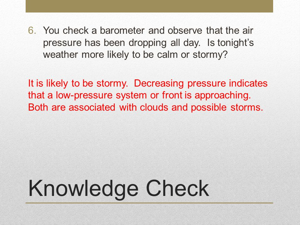 Knowledge Check 6.You check a barometer and observe that the air pressure has been dropping all day.