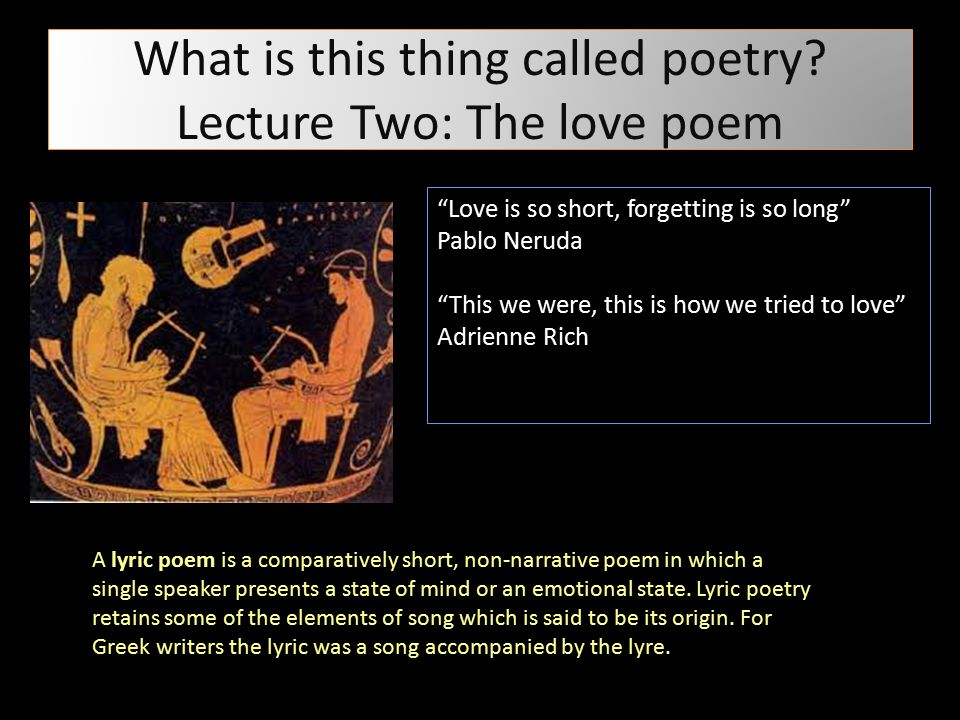 """What is this thing called poetry? Lecture Two: The love poem """"Love is so short, forgetting is so long"""" Pablo Neruda """"This we were, this is how we trie"""