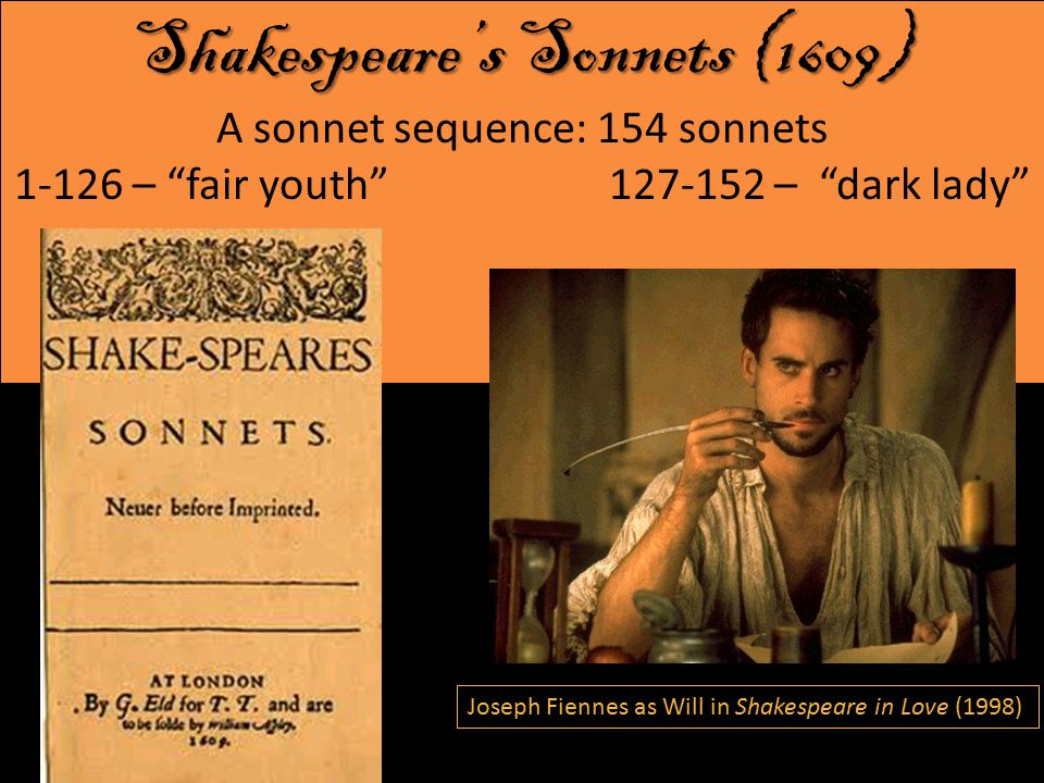 Shakespeare's Sonnets (1609) Shakespeare's Sonnets (1609) A sonnet sequence: 154 sonnets 1-126 – fair youth 127-152 – dark lady Joseph Fiennes as Will Shakespeare in Shakespeare in Love (1998) Joseph Fiennes as Will in Shakespeare in Love (1998)