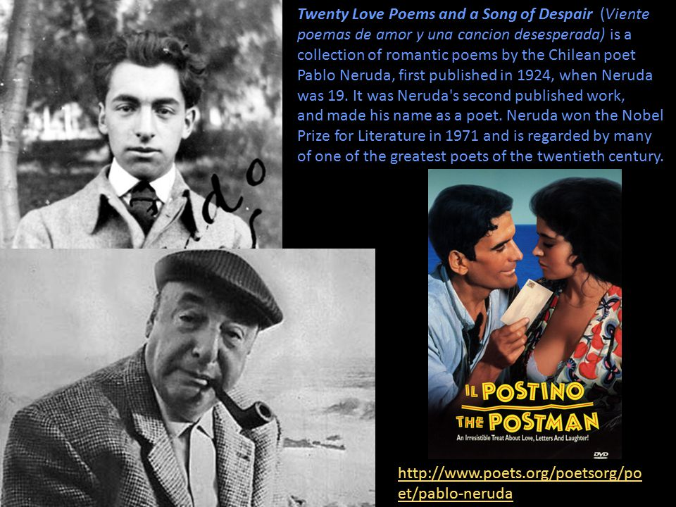 Twenty Love Poems and a Song of Despair (Viente poemas de amor y una cancion desesperada) is a collection of romantic poems by the Chilean poet Pablo Neruda, first published in 1924, when Neruda was 19.