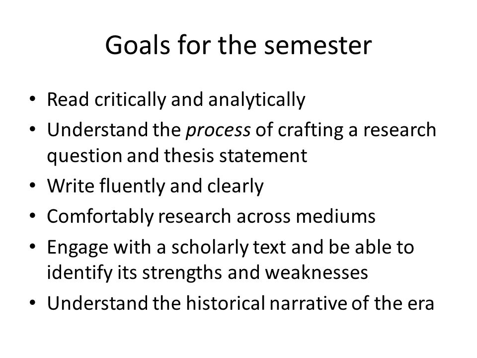 Goals for the semester Read critically and analytically Understand the process of crafting a research question and thesis statement Write fluently and clearly Comfortably research across mediums Engage with a scholarly text and be able to identify its strengths and weaknesses Understand the historical narrative of the era
