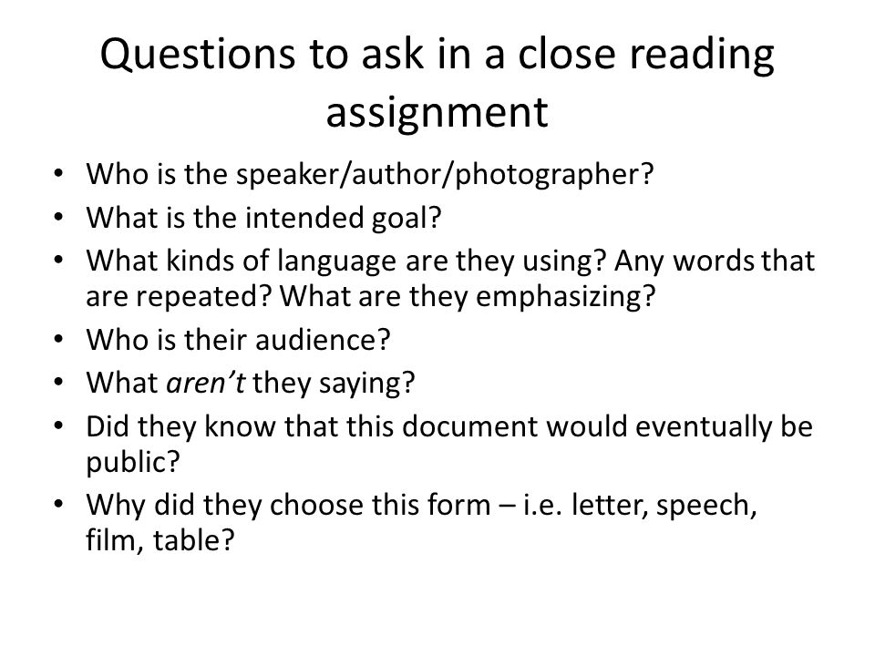 Questions to ask in a close reading assignment Who is the speaker/author/photographer.