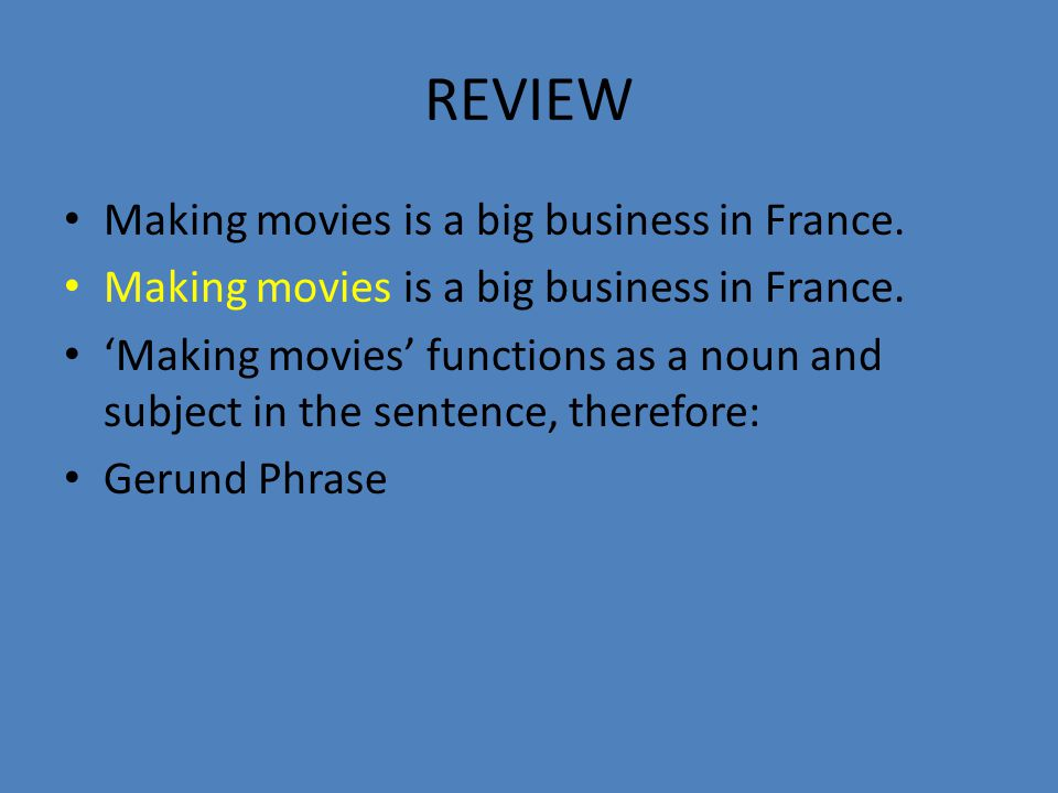 REVIEW Making movies is a big business in France. 'Making movies' functions as a noun and subject in the sentence, therefore: Gerund Phrase