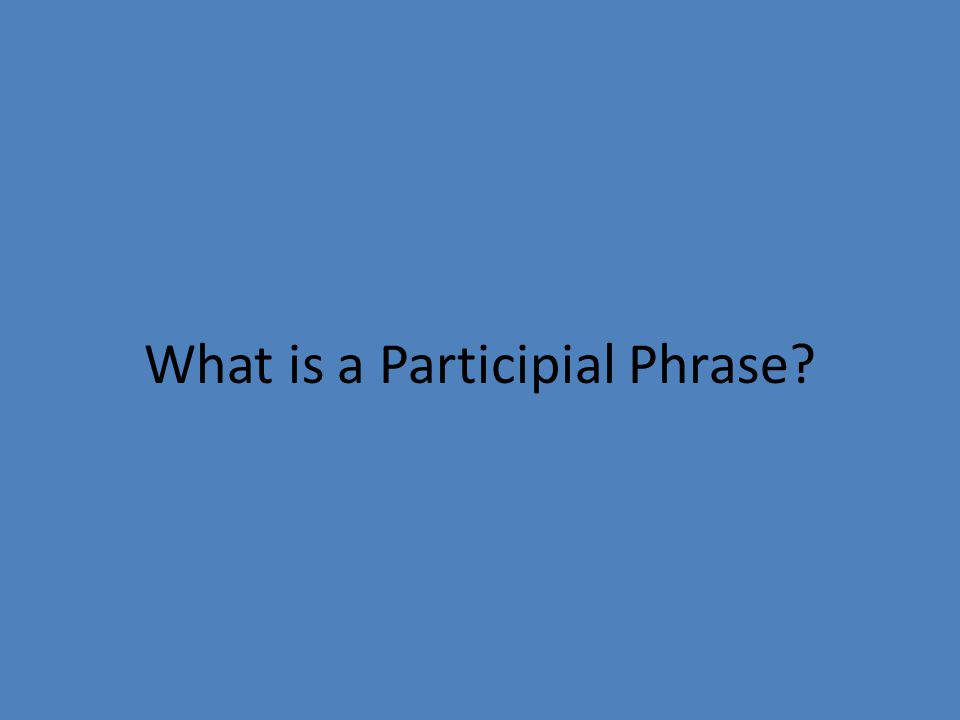 What is a Participial Phrase?