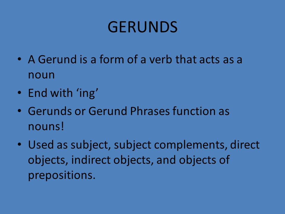 GERUNDS A Gerund is a form of a verb that acts as a noun End with 'ing' Gerunds or Gerund Phrases function as nouns! Used as subject, subject compleme