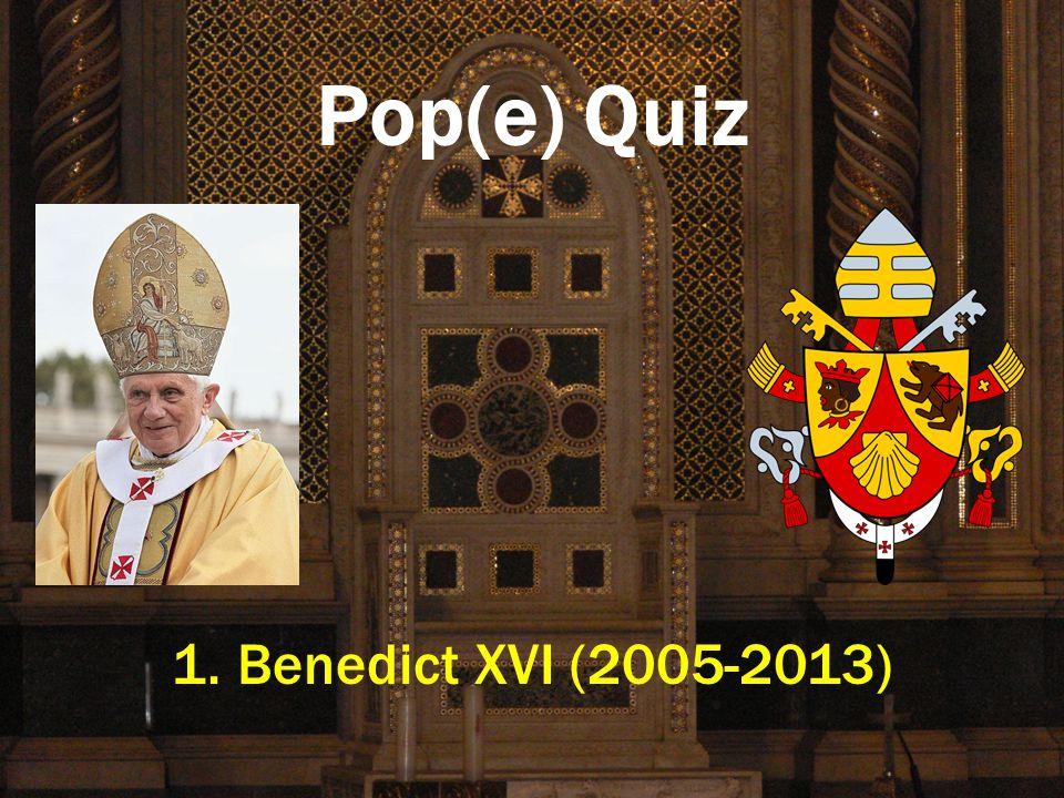 Pop(e) Quiz 1. Benedict XVI (2005-2013)