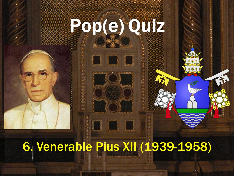 Pop(e) Quiz 6. Venerable Pius XII (1939-1958)
