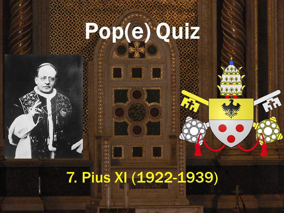 Pop(e) Quiz 7. Pius XI (1922-1939)