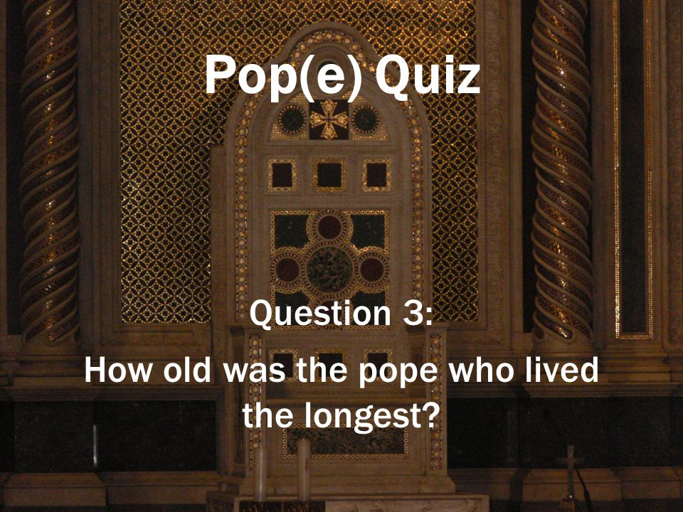Pop(e) Quiz Question 3: How old was the pope who lived the longest