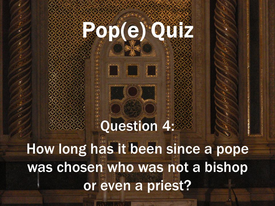 Pop(e) Quiz Question 4: How long has it been since a pope was chosen who was not a bishop or even a priest