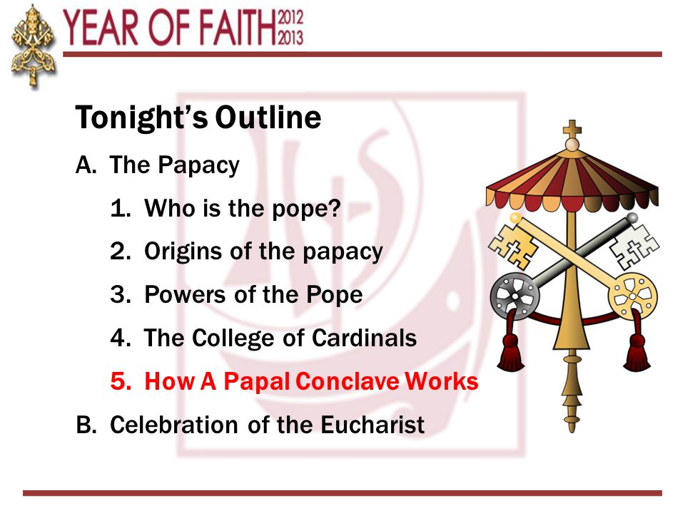 Tonight's Outline A.The Papacy 1.Who is the pope? 2.Origins of the papacy 3.Powers of the Pope 4.The College of Cardinals 5.How A Papal Conclave Works