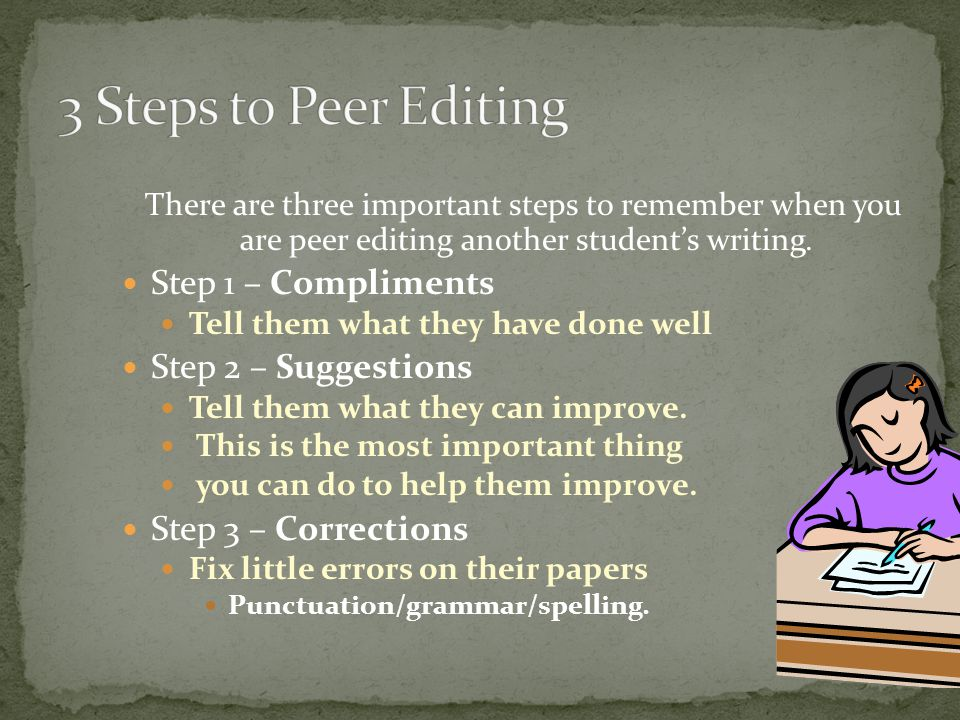 There are three important steps to remember when you are peer editing another student's writing.