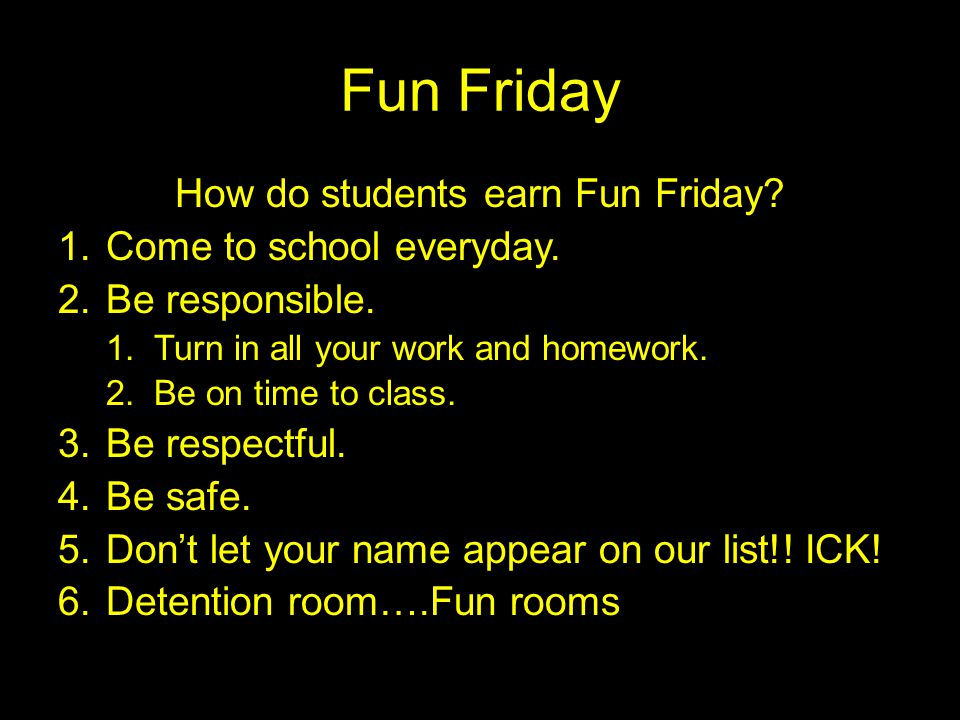 Fun Friday How do students earn Fun Friday? 1.Come to school everyday. 2.Be responsible. 1.Turn in all your work and homework. 2.Be on time to class.