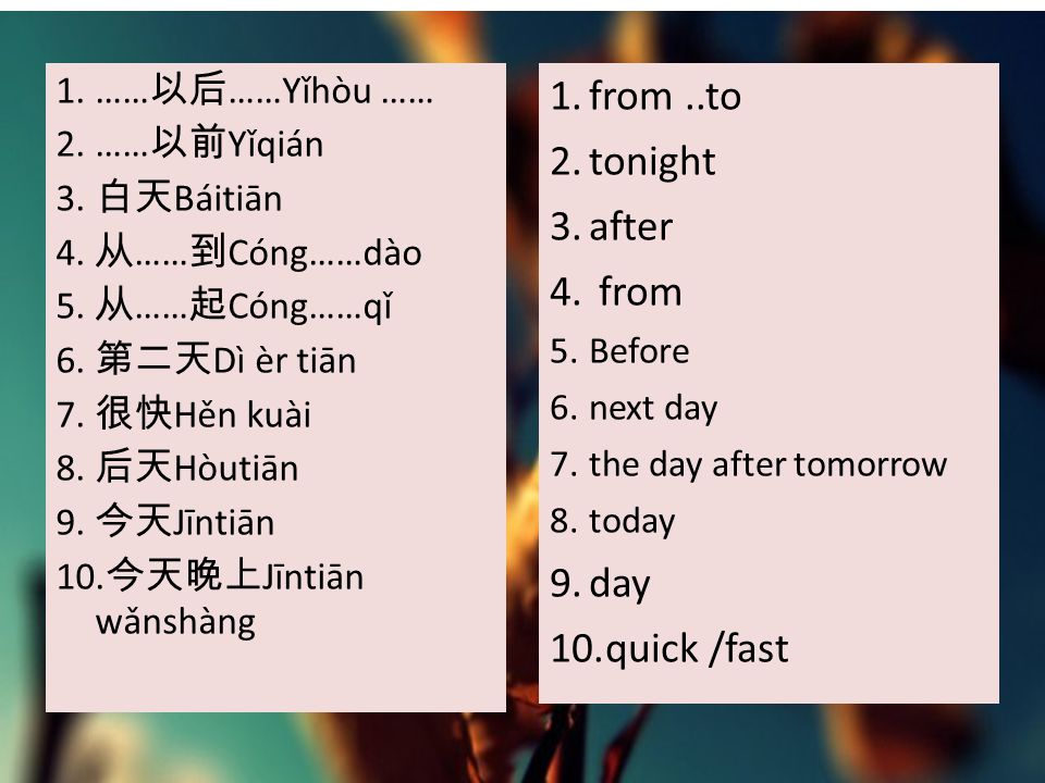 1.from..to 2.tonight 3.after 4. from 5.Before 6.next day 7.the day after tomorrow 8.today 9.day 10.quick /fast 1.…… 以后 ……Yǐhòu …… 2.…… 以前 Yǐqián 3. 白天