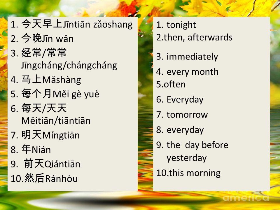 1. 今天早上 Jīntiān zǎoshang 2. 今晚 Jīn wǎn 3. 经常 / 常常 Jīngcháng/chángcháng 4.