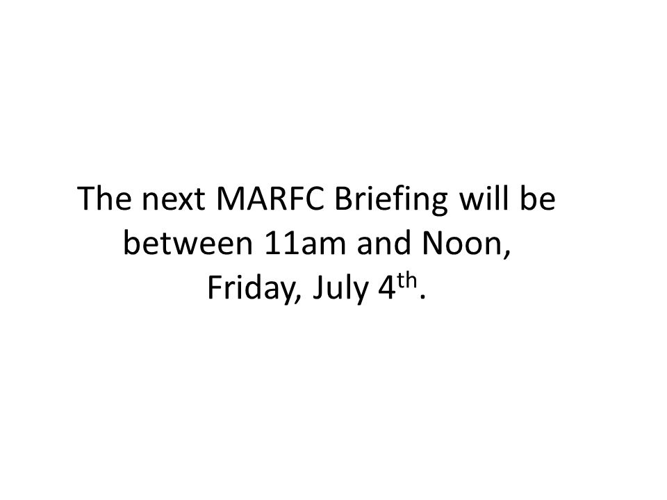 The next MARFC Briefing will be between 11am and Noon, Friday, July 4 th.