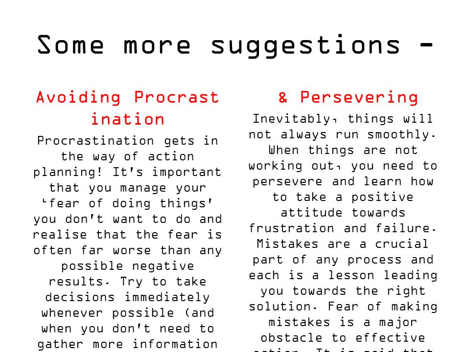 Some more suggestions - Avoiding Procrast ination Procrastination gets in the way of action planning! It's important that you manage your 'fear of doi